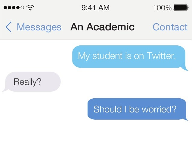 ContactAn AcademicMessages 9:41 AM 100% My student is on Twitter. Really? Should I be worried?