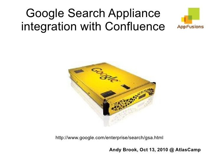Google Search Appliance integration with Confluence http://www.google.com/enterprise/search/gsa.html Andy Brook, Oct 13, 2...