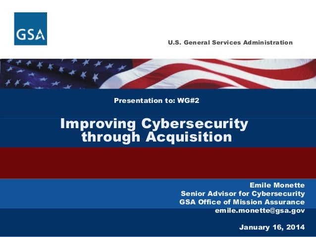 U.S. General Services Administration  Presentation to: WG#2  Improving Cybersecurity through Acquisition Emile Monette Sen...