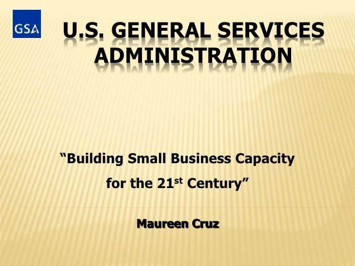 "U.S. GENERAL SERVICES   ADMINISTRATION""Building Small Business Capacity      for the 21st Century""          Maureen Cruz"