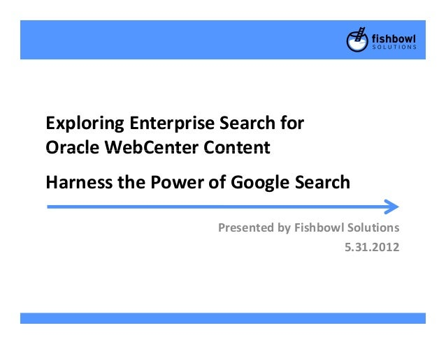 Exploring Enterprise Search forOracle WebCenter ContentOracle WebCenter ContentHarness the Power of Google SearchPresented...
