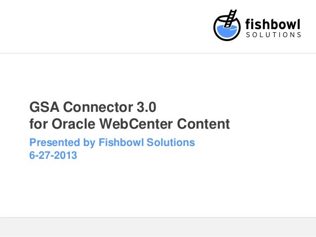 GSA Connector 3.0 for Oracle WebCenter Content Presented by Fishbowl Solutions 6-27-2013