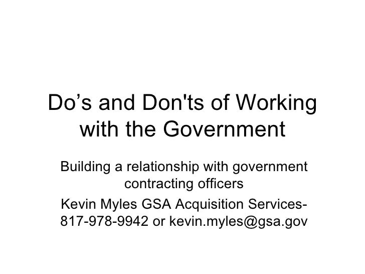 Do's and Don'ts of Working with the Government Building a relationship with government contracting officers Kevin Myles GS...