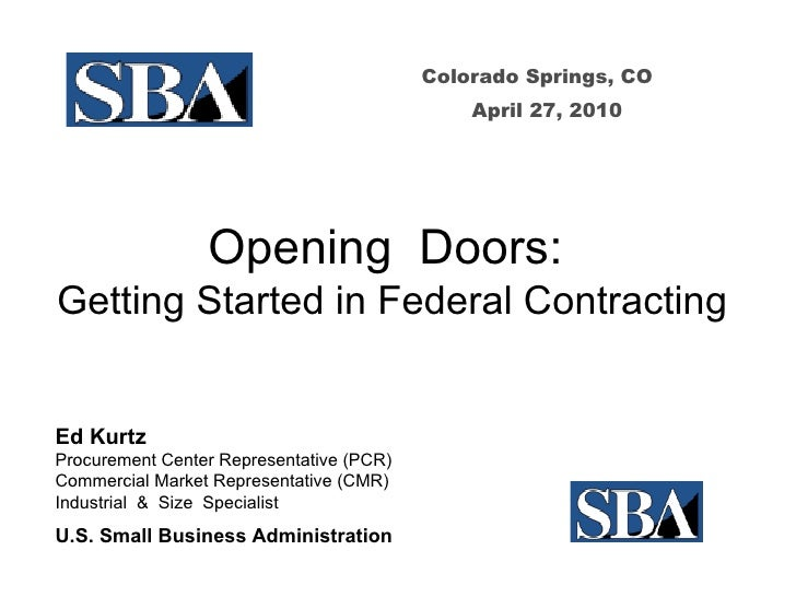 Colorado Springs, CO April 27, 2010 Opening  Doors:  Getting Started in Federal Contracting Ed Kurtz Procurement Center Re...