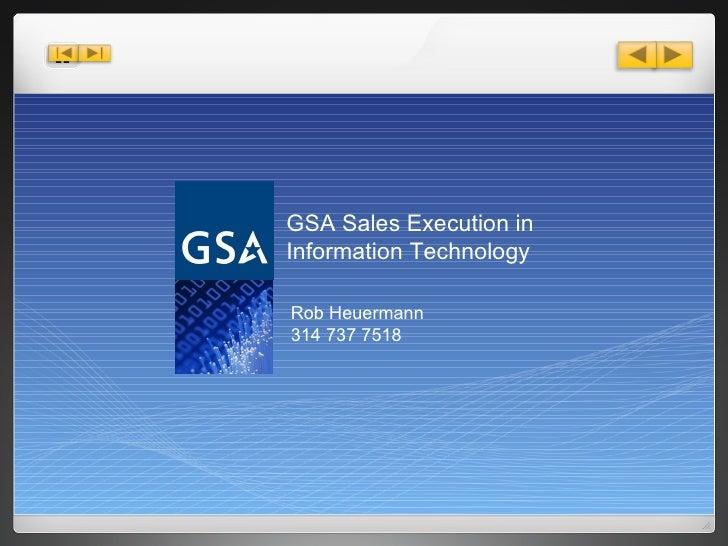 GSA Sales Execution in Information Technology Rob Heuermann  314 737 7518