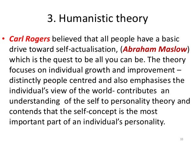 carl rogers' theory of personality While maslow was more of a theorist, carl rogers was more of a therapist his professional goal was more on helping people change and improve their lives he was a true follower of humanistic ideation and is often considered the person who gave psychotherapy it's basic humanistic undertones.