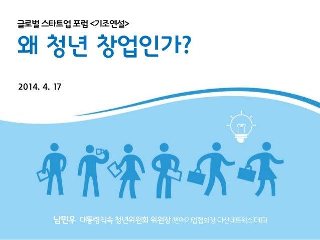 글로벌스타트업 포럼 <기조연설> 왜 청년 창업인가? 2014. 4. 17 남민우 대통령직속청년위원회위원장(벤처기업협회장,다산네트웍스대표)