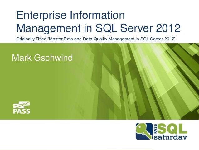 """Mark Gschwind Enterprise Information Management in SQL Server 2012 Originally Titled """"Master Data and Data Quality Managem..."""