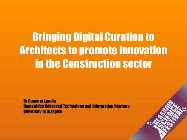 Bringing Digital Curation to Architects to promote innovation in the Construction sector Dr Ruggero Lancia Humanities Adva...