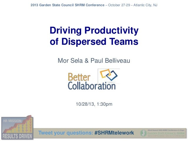 2013 Garden State Council SHRM Conference – October 27-29 – Atlantic City, NJ  Driving Productivity of Dispersed Teams Mor...