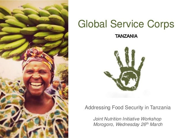 Global Service Corps Addressing Food Security in Tanzania Joint Nutrition Initiative Workshop Morogoro, Wednesday 26th Mar...