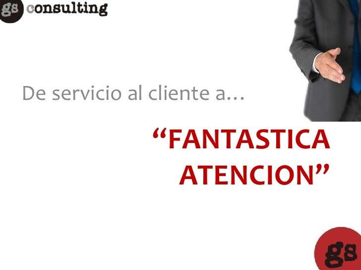 """De servicio al cliente a…              """"FANTASTICA                ATENCION"""""""
