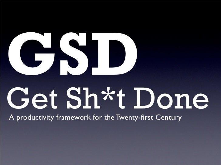 GSD Get Sh*t Done A productivity framework for the Twenty-first Century