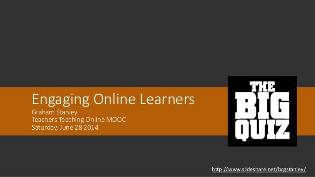 Engaging Online Learners Graham Stanley Teachers Teaching Online MOOC Saturday, June 28 2014 http://www.slideshare.net/bcg...