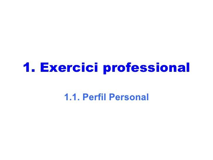 <ul><li>Exercici professional </li></ul>1.1. Perfil Personal