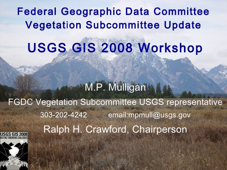 Federal Geographic Data Committee Vegetation Subcommittee Update USGS GIS 2008 Workshop M.P. Mulligan FGDC Vegetation Subc...