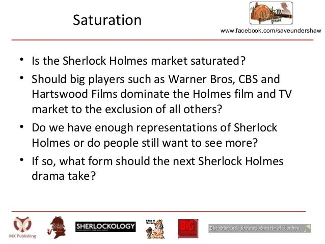www.facebook.com/saveundershawSaturation• Is the Sherlock Holmes market saturated?• Should big players such as Warner Bros...