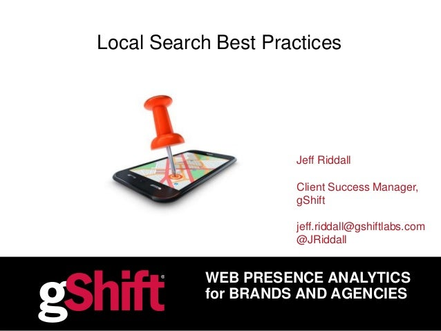 WEB PRESENCE ANALYTICS for BRANDS AND AGENCIES Local Search Best Practices Jeff Riddall Client Success Manager, gShift jef...
