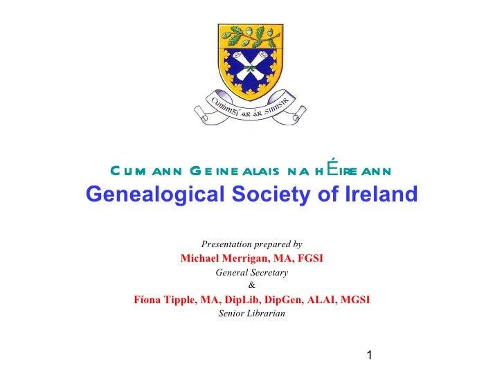 C u m ann G e ine alais na h Éire annGenealogical Society of Ireland                 Presentation prepared by             ...