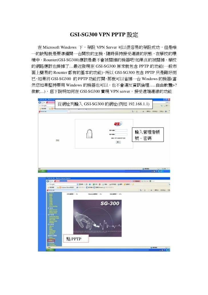 GSI-SG300 VPN PPTP 設定  在 Microsoft Windows 下,架設 VPN Server 可以很容易的架設成功,但是唯一的缺點就是要準備開一台開放的主機,隨時保持接受連線的狀態,在學校的環境中,Rounter(GSI...