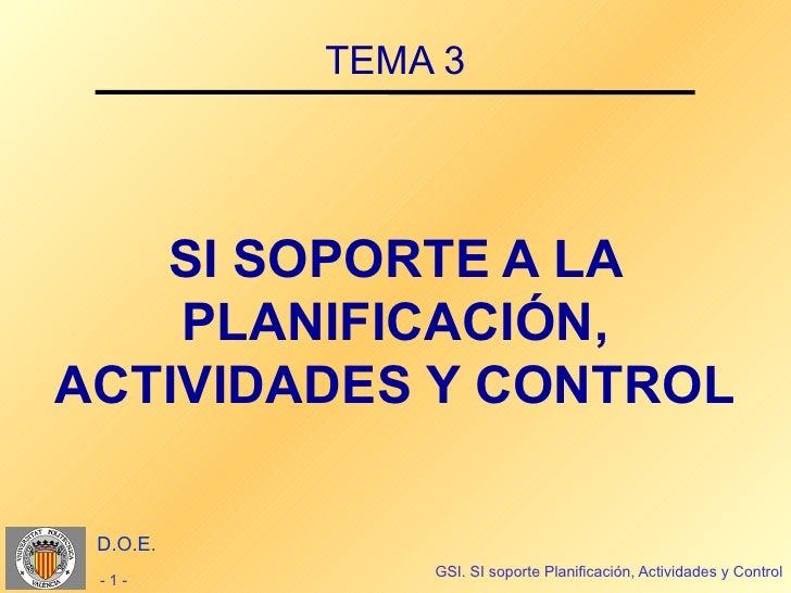 TEMA 3   SI SOPORTE A LA    PLANIFICACIÓN,ACTIVIDADES Y CONTROL D.O.E.              GSI. SI soporte Planificación, Activid...