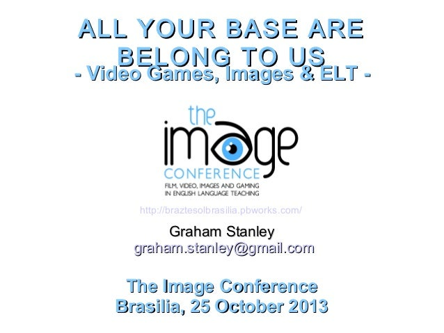 ALL YOUR BASE ARE BELONG TO US  - Video Games, Images & ELT -  http://braztesolbrasilia.pbworks.com/  Graham Stanley graha...