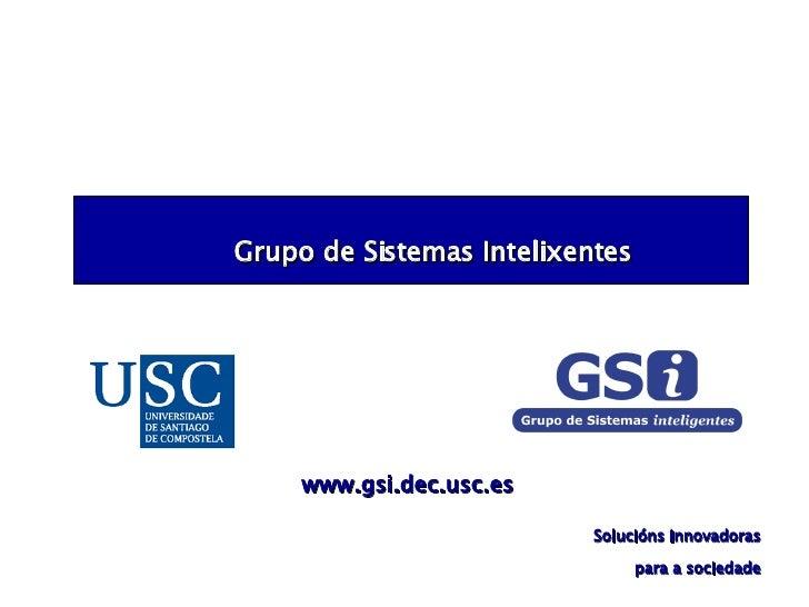 Grupo de Sistemas Intelixentes Solucións innovadoras para a sociedade www.gsi.dec.usc.es