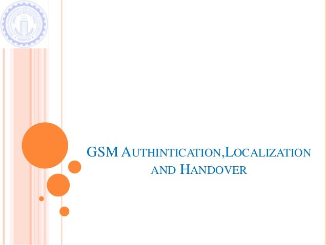 GSM AUTHINTICATION,LOCALIZATION AND HANDOVER