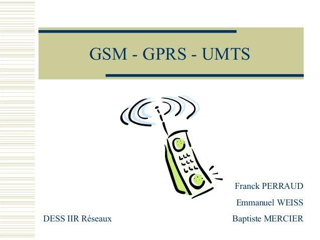 GSM - GPRS - UMTS Franck PERRAUD Emmanuel WEISS DESS IIR Réseaux Baptiste MERCIER
