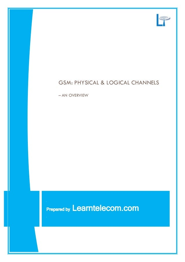 GSM: PHYSICAL & LOGICAL CHANNELS – AN OVERVIEW Prepared by Learntelecom.com