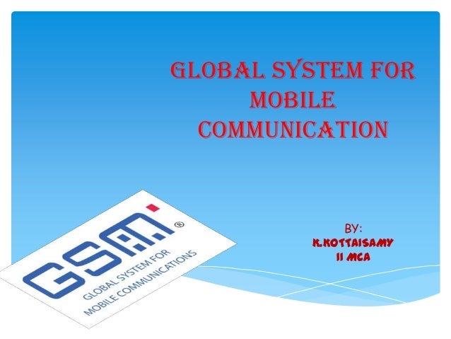 GLOBAL SYSTEM FOR MOBILE COMMUNICATION BY: K.KOTTAISAMY II MCA