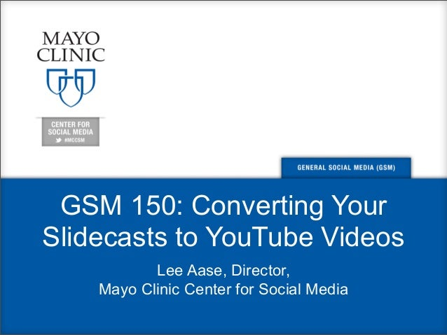 GSM 150: Converting Your Slidecasts to YouTube Videos Lee Aase, Director, Mayo Clinic Center for Social Media