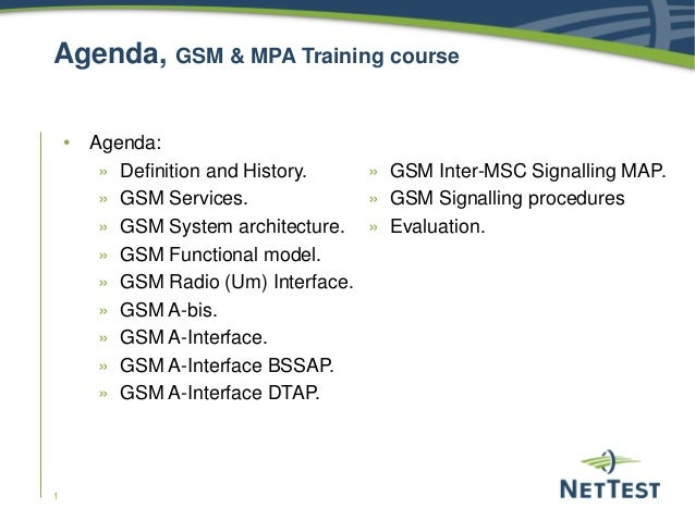 1 Agenda, GSM & MPA Training course • Agenda: » Definition and History. » GSM Services. » GSM System architecture. » GSM F...