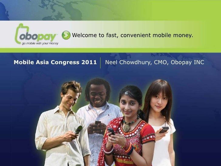 Welcome to fast, convenient mobile money.Mobile Asia Congress 2011   Neel Chowdhury, CMO, Obopay INC   MMT Global   Deepak...