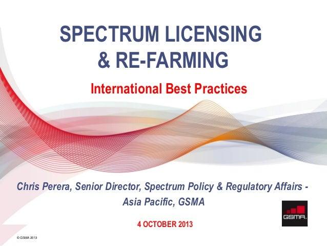 11 APRIL 2013 © GSMA 2013 SPECTRUM LICENSING & RE-FARMING International Best Practices 4 OCTOBER 2013 Chris Perera, Senior...