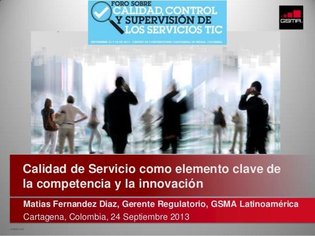 © GSMA 2013 Matias Fernandez Diaz, Gerente Regulatorio, GSMA Latinoamérica Cartagena, Colombia, 24 Septiembre 2013 Calidad...