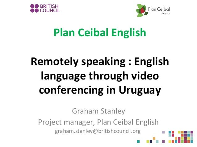 Plan Ceibal English Remotely speaking : English language through video conferencing in Uruguay Graham Stanley Project mana...
