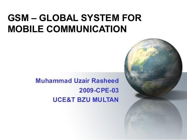 GSM – GLOBAL SYSTEM FORMOBILE COMMUNICATION    Muhammad Uzair Rasheed              2009-CPE-03        UCE&T BZU MULTAN