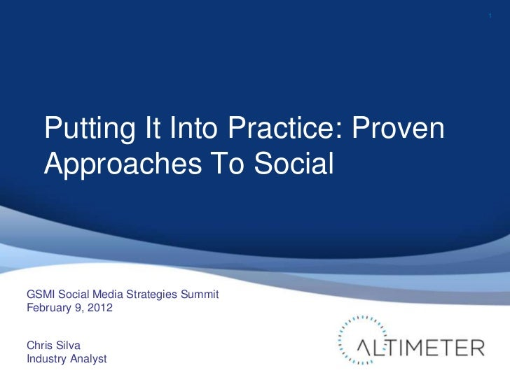 1   Putting It Into Practice: Proven   Approaches To SocialGSMI Social Media Strategies SummitFebruary 9, 2012Chris SilvaI...