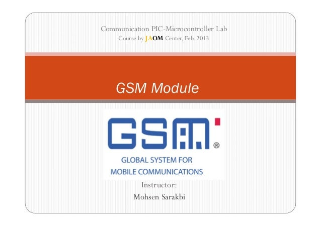 Communication PIC-Microcontroller Lab     Course by JAOM Center, Feb. 2013    GSM Module           Instructor:          Mo...