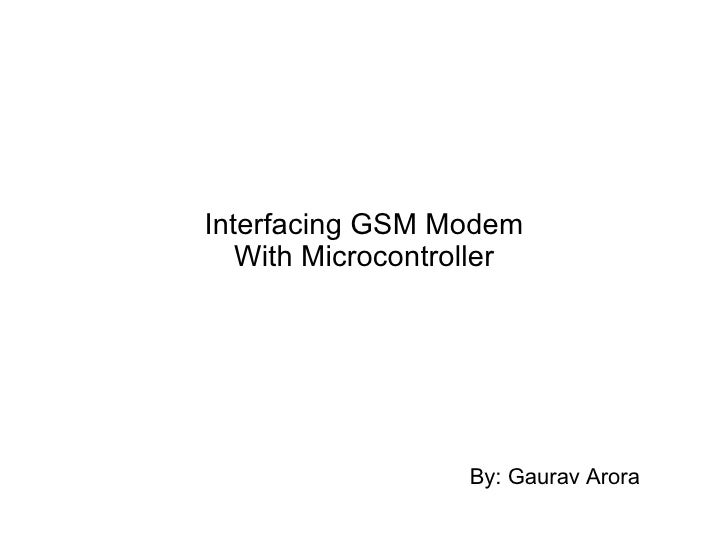 Interfacing GSM Modem With Microcontroller By: Gaurav Arora