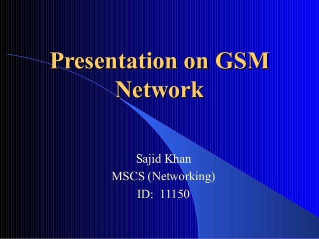 Presentation on GSMPresentation on GSM NetworkNetwork Sajid Khan MSCS (Networking) ID: 11150