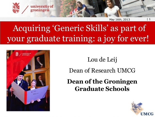 Lou de Leij Dean of Research UMCG Dean of the Groningen Graduate Schools May 16th, 2013 | 1 Acquiring 'Generic Skills' as ...