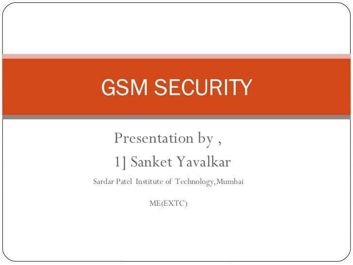 Presentation by , 1] Sanket Yavalkar Sardar Patel   Institute of   Technology,Mumbai ME(EXTC) GSM SECURITY