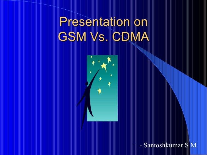 Presentation on GSM Vs. CDMA                 – - Santoshkumar S M