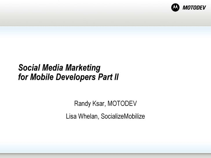 Social Media Marketing  for Mobile Developers Part II  Randy Ksar, MOTODEV Lisa Whelan, SocializeMobilize
