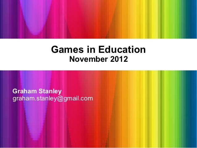 Games in Education                November 2012Graham Stanleygraham.stanley@gmail.com
