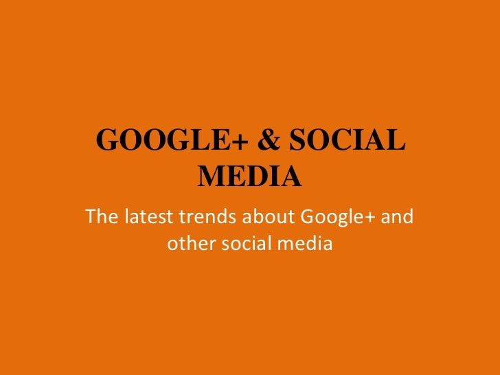 GOOGLE+ & SOCIAL     MEDIAThe latest trends about Google+ and         other social media