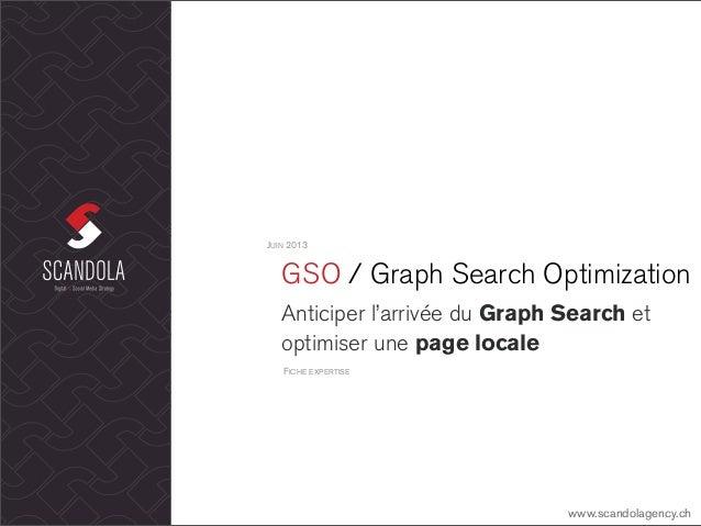 GSO / Graph Search OptimizationAnticiper l'arrivée du Graph Search etoptimiser une page localeJUIN 2013www.scandolagency.c...