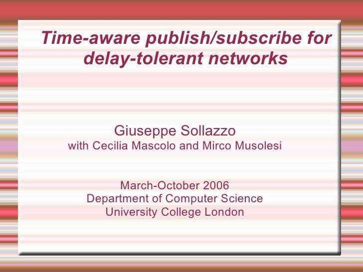 Time-aware publish/subscribe for     delay-tolerant networks              Giuseppe Sollazzo    with Cecilia Mascolo and Mi...
